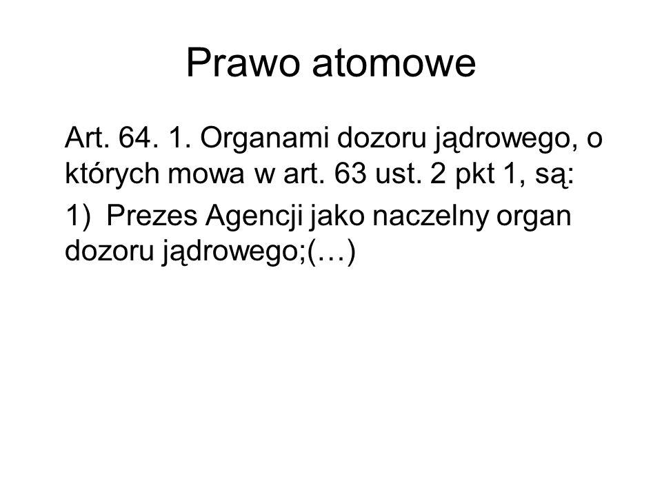 Prawo atomowe Art. 64. 1. Organami dozoru jądrowego, o których mowa w art. 63 ust. 2 pkt 1, są: