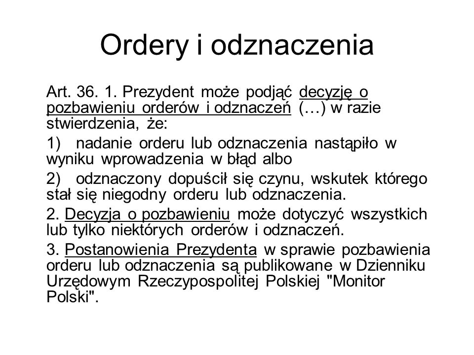 Ordery i odznaczenia Art. 36. 1. Prezydent może podjąć decyzję o pozbawieniu orderów i odznaczeń (…) w razie stwierdzenia, że: