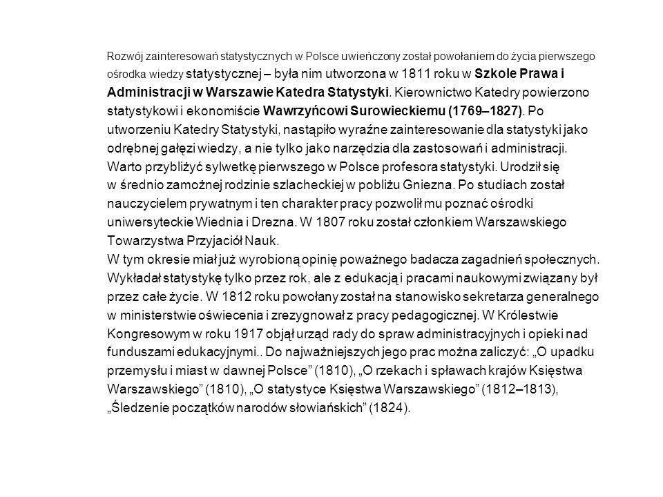 Rozwój zainteresowań statystycznych w Polsce uwieńczony został powołaniem do życia pierwszego ośrodka wiedzy statystycznej – była nim utworzona w 1811 roku w Szkole Prawa i Administracji w Warszawie Katedra Statystyki.