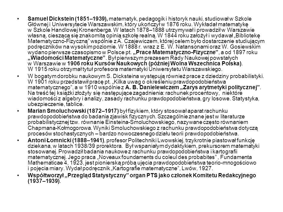 """Samuel Dickstein (1851–1939), matematyk, pedagogik i historyk nauki, studiował w Szkole Głównej i Uniwersytecie Warszawskim, który ukończył w 1876 roku. Wykładał matematykę w Szkole Handlowej Kronenberga. W latach 1878–1888 utrzymywał i prowadził w Warszawie własną, cieszącą się znakomitą opinią szkołę realną. W 1844 roku założył i wydawał """"Bibliotekę Matematyczno-Fizyczną wspólnie z A. Czajewiczem, której celem było dostarczenie studiującym podręczników na wysokim poziomie. W 1888 r. wraz z E. W. Natansonami oraz W. Gosiewskim wydano pierwsze czasopismo w Polsce pt. """"Prace Matematyczno-Fizyczne , a od 1897 roku """"Wiadomości Matematyczne . Był pierwszym prezesem Rady Naukowej powstałych w Warszawie w 1906 roku Kursów Naukowych (później Wolna Wszechnica Polska). W 1915 roku otrzymał tytuł profesora matematyki Uniwersytetu Warszawskiego."""