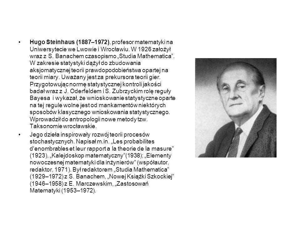 """Hugo Steinhaus (1887–1972), profesor matematyki na Uniwersytecie we Lwowie i Wrocławiu. W 1926 założył wraz z S. Banachem czasopismo """"Studia Mathematica . W zakresie statystyki dążył do zbudowania aksjomatycznej teorii prawdopodobieństwa opartej na teorii miary. Uważany jest za prekursora teorii gier. Przygotowując normę statystycznej kontroli jakości badał wraz z J. Oderfeldem i S. Zubrzyckim rolę reguły Bayesa i wykazał, że wnioskowanie statystyczne oparte na tej regule wolne jest od mankamentów niektórych sposobów klasycznego wnioskowania statystycznego. Wprowadził do antropologii nowe metody tzw. Taksonomie wrocławskie."""