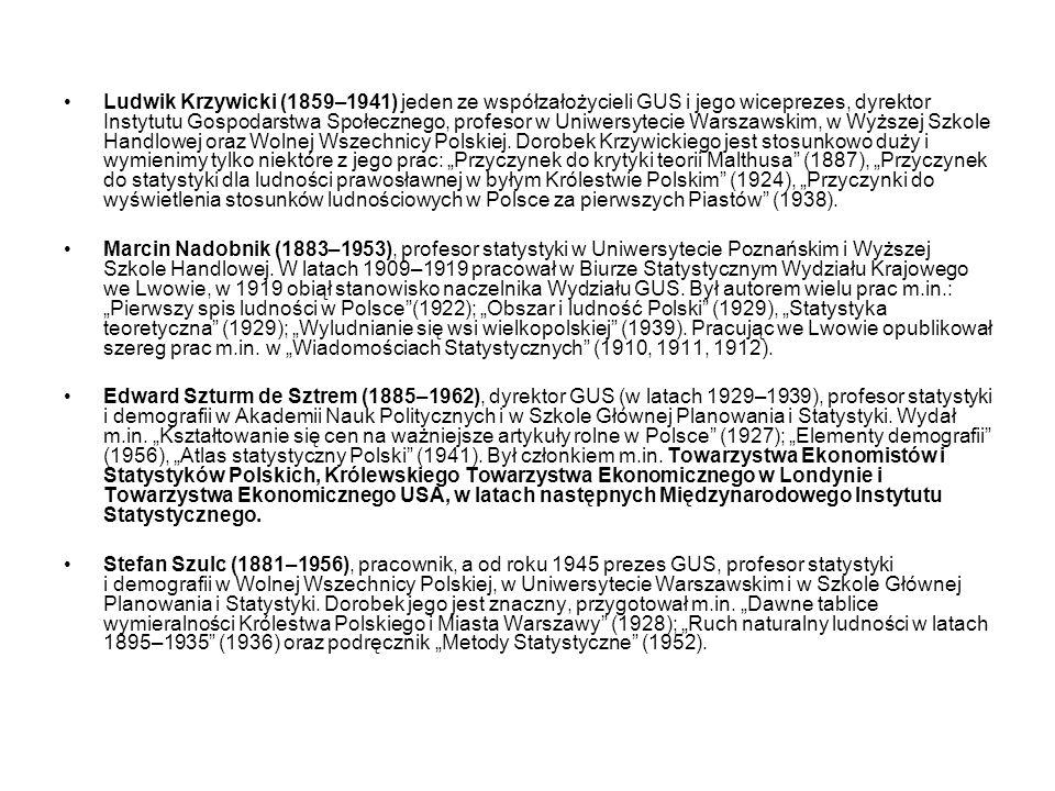 """Ludwik Krzywicki (1859–1941) jeden ze współzałożycieli GUS i jego wiceprezes, dyrektor Instytutu Gospodarstwa Społecznego, profesor w Uniwersytecie Warszawskim, w Wyższej Szkole Handlowej oraz Wolnej Wszechnicy Polskiej. Dorobek Krzywickiego jest stosunkowo duży i wymienimy tylko niektóre z jego prac: """"Przyczynek do krytyki teorii Malthusa (1887), """"Przyczynek do statystyki dla ludności prawosławnej w byłym Królestwie Polskim (1924), """"Przyczynki do wyświetlenia stosunków ludnościowych w Polsce za pierwszych Piastów (1938)."""
