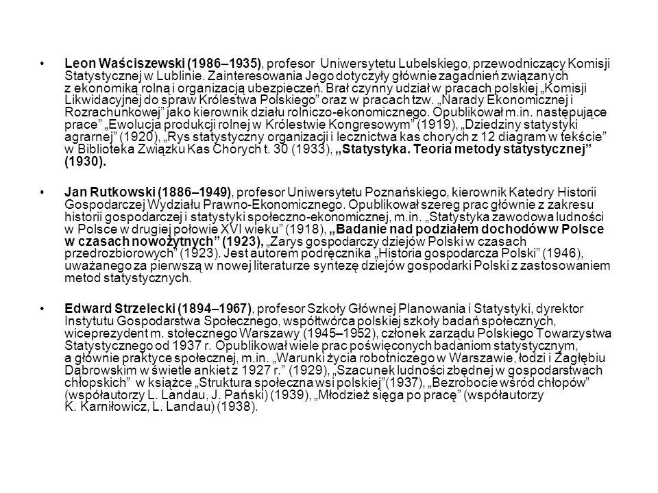 """Leon Waściszewski (1986–1935), profesor Uniwersytetu Lubelskiego, przewodniczący Komisji Statystycznej w Lublinie. Zainteresowania Jego dotyczyły głównie zagadnień związanych z ekonomiką rolną i organizacją ubezpieczeń. Brał czynny udział w pracach polskiej """"Komisji Likwidacyjnej do spraw Królestwa Polskiego oraz w pracach tzw. """"Narady Ekonomicznej i Rozrachunkowej jako kierownik działu rolniczo-ekonomicznego. Opublikował m.in. następujące prace """"Ewolucja produkcji rolnej w Królestwie Kongresowym (1919), """"Dziedziny statystyki agrarnej (1920), """"Rys statystyczny organizacji i lecznictwa kas chorych z 12 diagram w tekście w Biblioteka Związku Kas Chorych t. 30 (1933), """"Statystyka. Teoria metody statystycznej (1930)."""