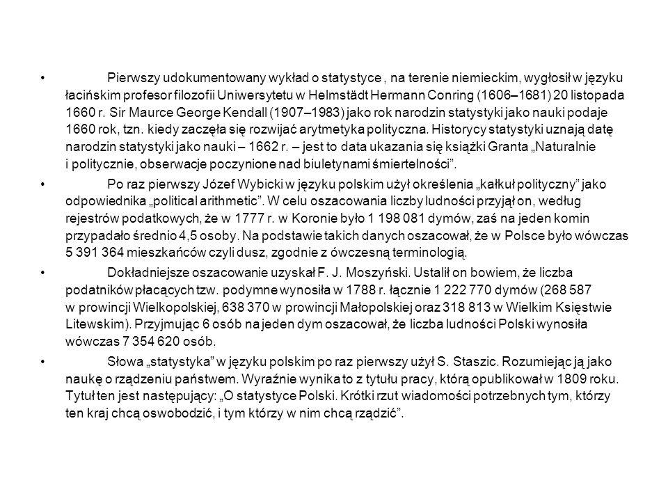 """Pierwszy udokumentowany wykład o statystyce , na terenie niemieckim, wygłosił w języku łacińskim profesor filozofii Uniwersytetu w Helmstädt Hermann Conring (1606–1681) 20 listopada 1660 r. Sir Maurce George Kendall (1907–1983) jako rok narodzin statystyki jako nauki podaje 1660 rok, tzn. kiedy zaczęła się rozwijać arytmetyka polityczna. Historycy statystyki uznają datę narodzin statystyki jako nauki – 1662 r. – jest to data ukazania się książki Granta """"Naturalnie i politycznie, obserwacje poczynione nad biuletynami śmiertelności ."""