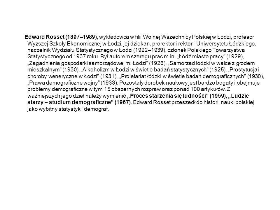 Edward Rosset (1897–1989), wykładowca w filii Wolnej Wszechnicy Polskiej w Łodzi, profesor Wyższej Szkoły Ekonomicznej w Łodzi, jej dziekan, prorektor i rektor i Uniwersytetu Łódzkiego, naczelnik Wydziału Statystycznego w Łodzi (1922–1939), członek Polskiego Towarzystwa Statystycznego od 1937 roku.