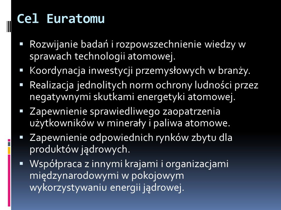 Cel EuratomuRozwijanie badań i rozpowszechnienie wiedzy w sprawach technologii atomowej. Koordynacja inwestycji przemysłowych w branży.