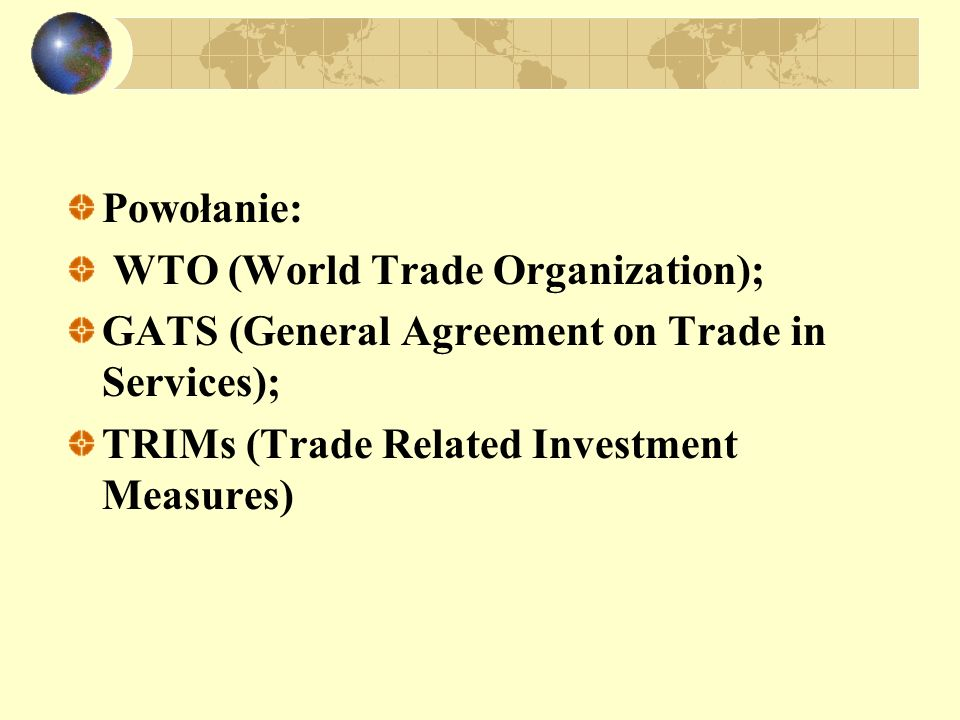 Powołanie: WTO (World Trade Organization); GATS (General Agreement on Trade in Services); TRIMs (Trade Related Investment Measures)