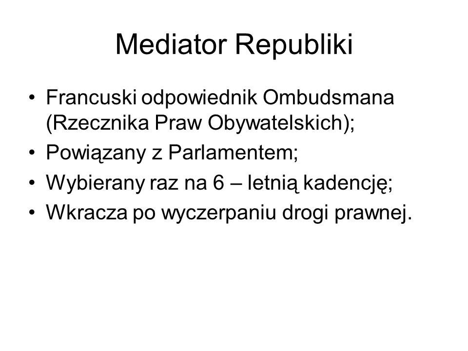 Mediator Republiki Francuski odpowiednik Ombudsmana (Rzecznika Praw Obywatelskich); Powiązany z Parlamentem;