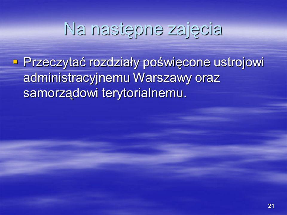 Na następne zajęcia Przeczytać rozdziały poświęcone ustrojowi administracyjnemu Warszawy oraz samorządowi terytorialnemu.