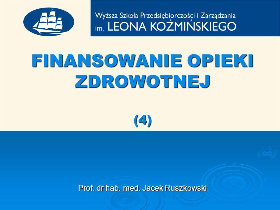 FINANSOWANIE OPIEKI ZDROWOTNEJ (4) Prof. dr hab. med. Jacek Ruszkowski