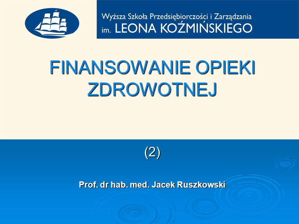FINANSOWANIE OPIEKI ZDROWOTNEJ (2) Prof. dr hab. med. Jacek Ruszkowski