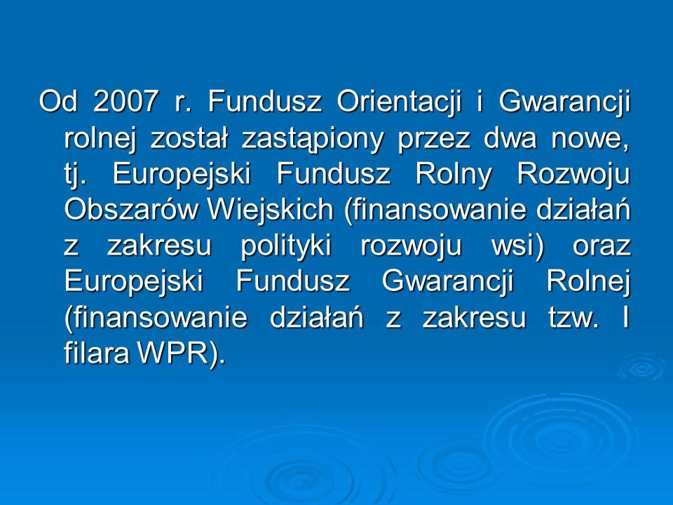 Od 2007 r. Fundusz Orientacji i Gwarancji rolnej został zastąpiony przez dwa nowe, tj.