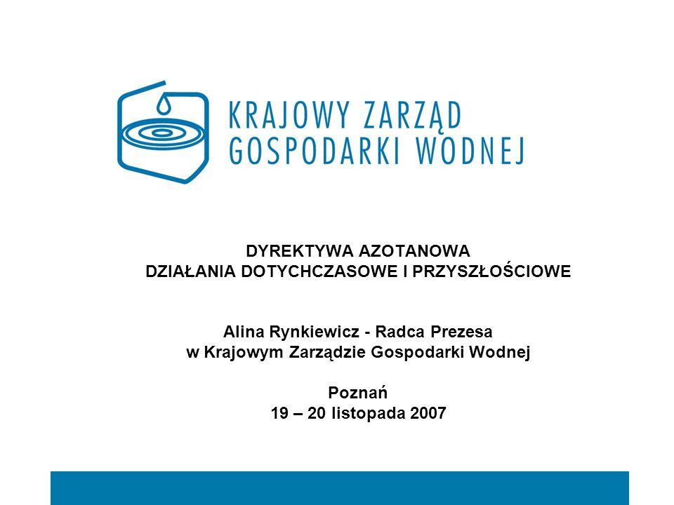 DYREKTYWA AZOTANOWA DZIAŁANIA DOTYCHCZASOWE I PRZYSZŁOŚCIOWE Alina Rynkiewicz - Radca Prezesa w Krajowym Zarządzie Gospodarki Wodnej Poznań 19 – 20 listopada 2007
