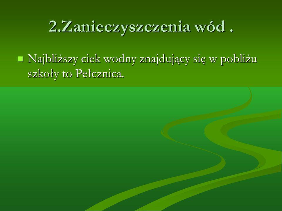 2.Zanieczyszczenia wód . Najbliższy ciek wodny znajdujący się w pobliżu szkoły to Pełcznica.