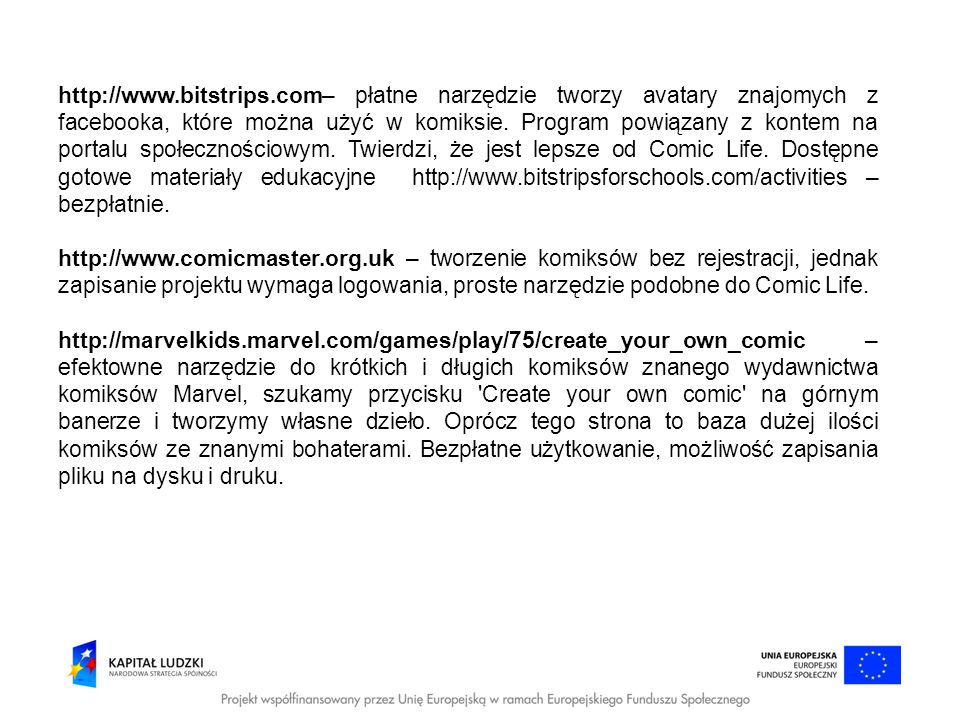 http://www.bitstrips.com– płatne narzędzie tworzy avatary znajomych z facebooka, które można użyć w komiksie. Program powiązany z kontem na portalu społecznościowym. Twierdzi, że jest lepsze od Comic Life. Dostępne gotowe materiały edukacyjne http://www.bitstripsforschools.com/activities – bezpłatnie.