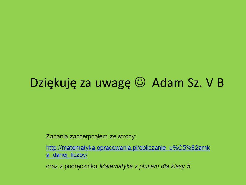 Dziękuję za uwagę  Adam Sz. V B