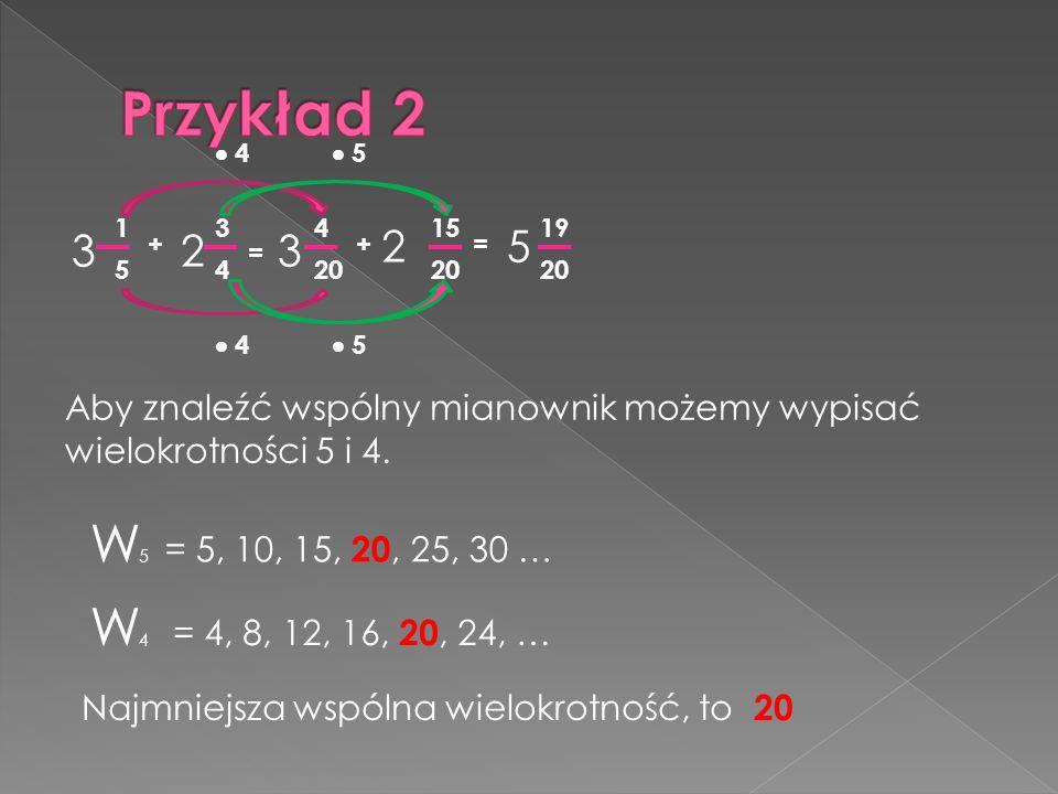 Przykład 2  4.  5. 1. 3. 4. 15. 19. 3 2 3. 2. 5. + + = = 5. 4. 20. 20.
