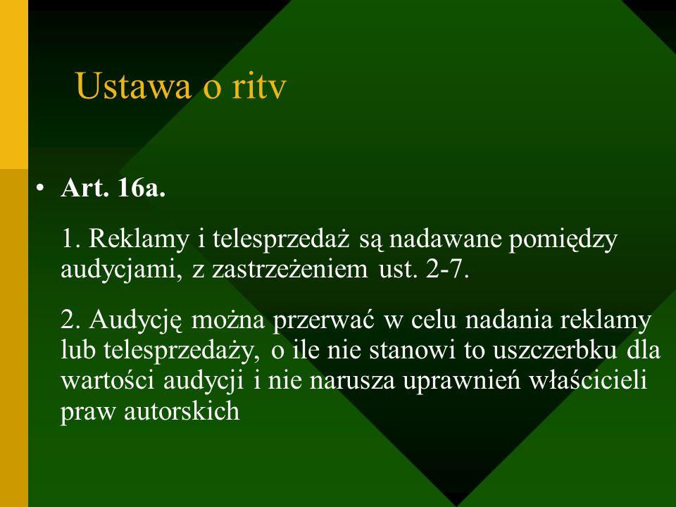 Ustawa o ritv Art. 16a. 1. Reklamy i telesprzedaż są nadawane pomiędzy audycjami, z zastrzeżeniem ust. 2-7.
