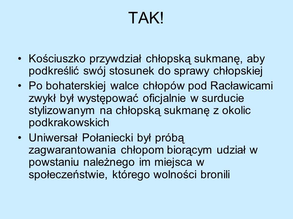 TAK!Kościuszko przywdział chłopską sukmanę, aby podkreślić swój stosunek do sprawy chłopskiej.