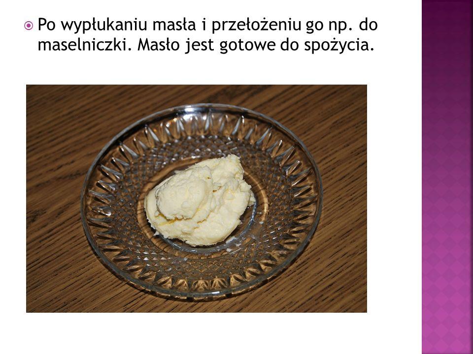 Po wypłukaniu masła i przełożeniu go np. do maselniczki
