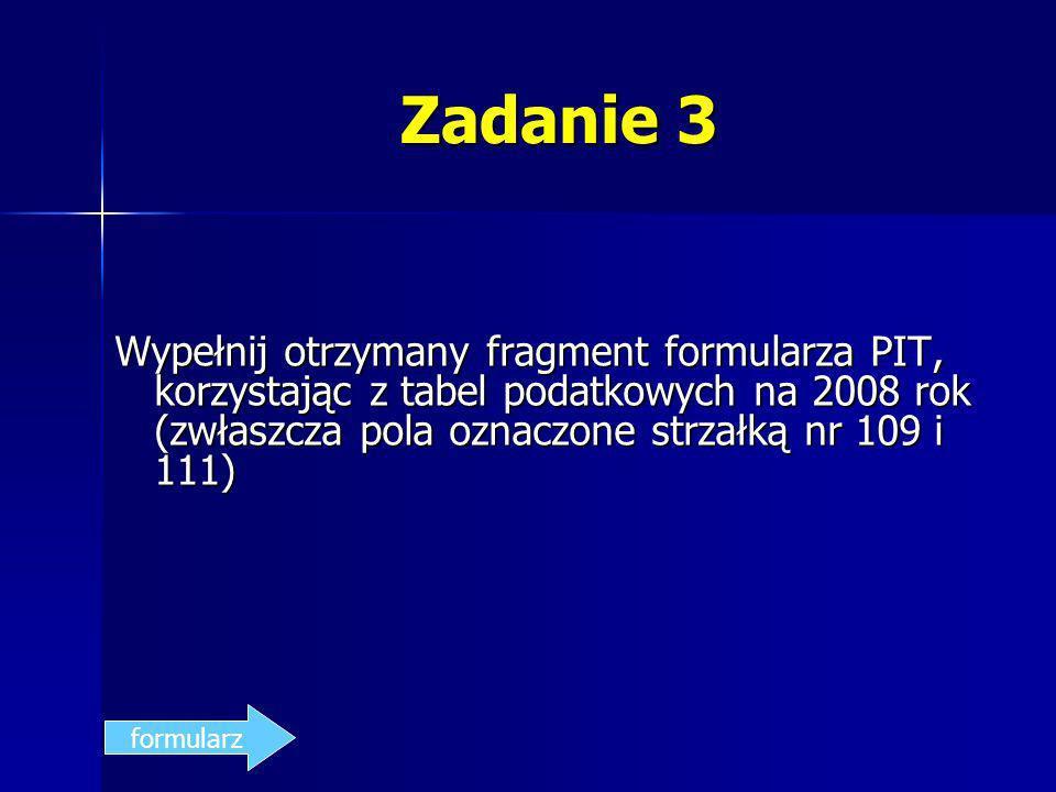 Zadanie 3 Wypełnij otrzymany fragment formularza PIT, korzystając z tabel podatkowych na 2008 rok (zwłaszcza pola oznaczone strzałką nr 109 i 111)