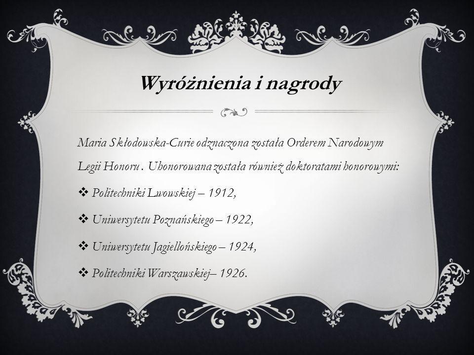 Wyróżnienia i nagrody Maria Skłodowska-Curie odznaczona została Orderem Narodowym Legii Honoru . Uhonorowana została również doktoratami honorowymi: