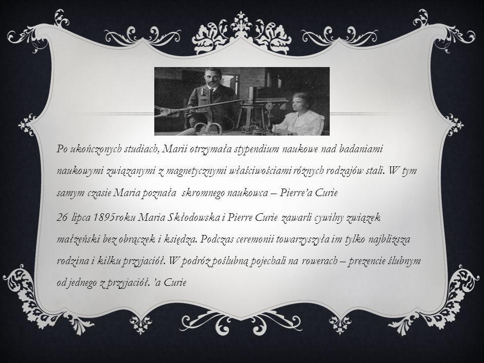 Po ukończonych studiach, Marii otrzymała stypendium naukowe nad badaniami naukowymi związanymi z magnetycznymi właściwościami różnych rodzajów stali. W tym samym czasie Maria poznała skromnego naukowca – Pierre'a Curie