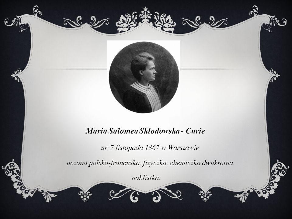 Maria Salomea Skłodowska - Curie ur. 7 listopada 1867 w Warszawie