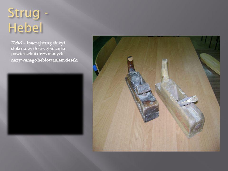Strug - Hebel Hebel – inaczej strug służył stolarzowi do wygładzania powierzchni drewnianych.