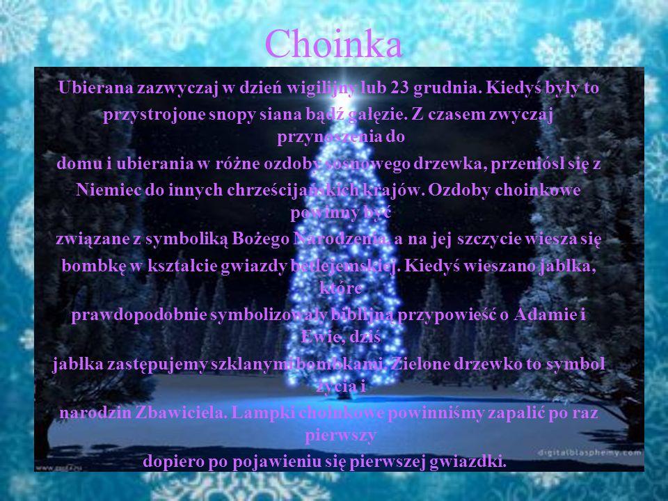 Choinka Ubierana zazwyczaj w dzień wigilijny lub 23 grudnia. Kiedyś były to. przystrojone snopy siana bądź gałęzie. Z czasem zwyczaj przynoszenia do.