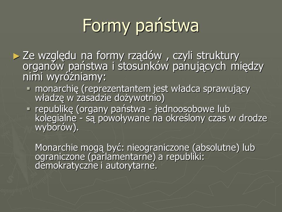 Formy państwa Ze względu na formy rządów , czyli struktury organów państwa i stosunków panujących między nimi wyróżniamy: