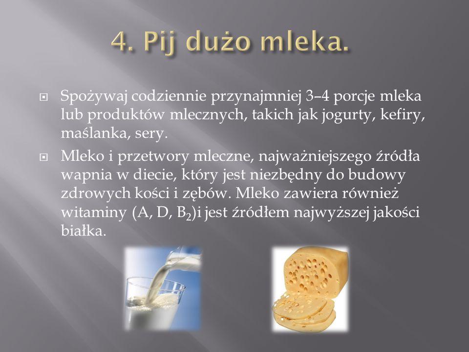 4. Pij dużo mleka. Spożywaj codziennie przynajmniej 3–4 porcje mleka lub produktów mlecznych, takich jak jogurty, kefiry, maślanka, sery.