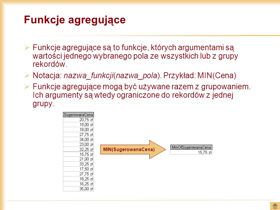 Funkcje agregujące Funkcje agregujące są to funkcje, których argumentami są wartości jednego wybranego pola ze wszystkich lub z grupy rekordów.