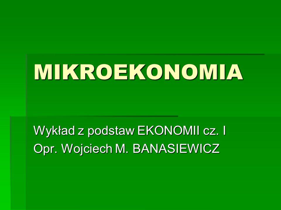 Wykład z podstaw EKONOMII cz. I Opr. Wojciech M. BANASIEWICZ