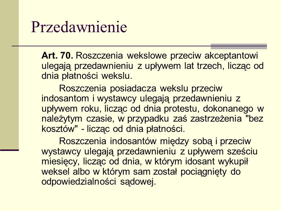 Przedawnienie Art. 70. Roszczenia wekslowe przeciw akceptantowi ulegają przedawnieniu z upływem lat trzech, licząc od dnia płatności wekslu.