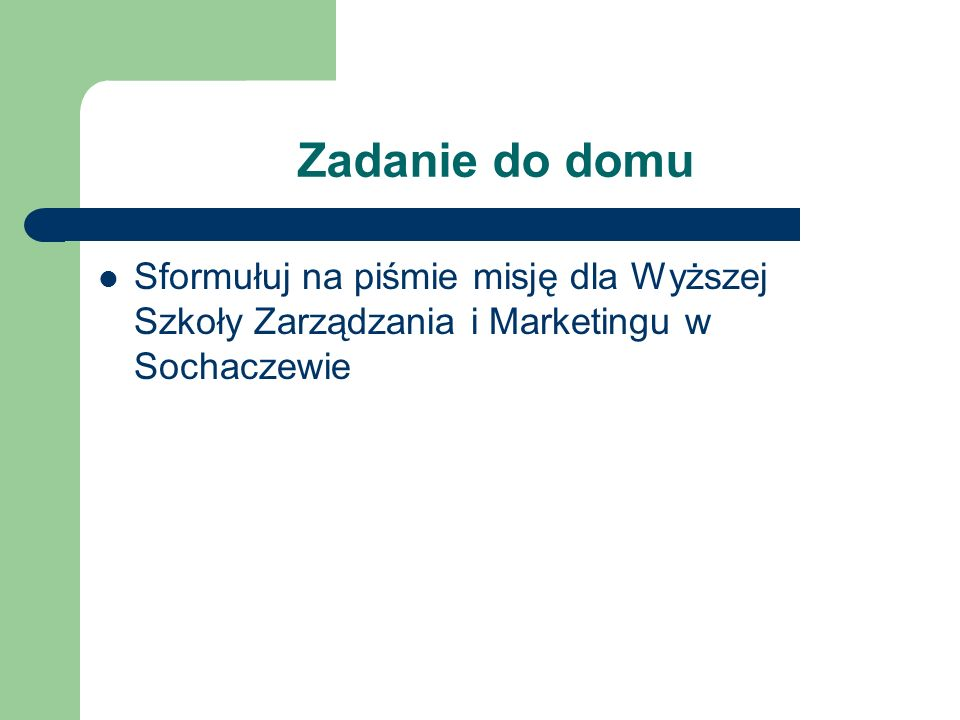 Zadanie do domu Sformułuj na piśmie misję dla Wyższej Szkoły Zarządzania i Marketingu w Sochaczewie