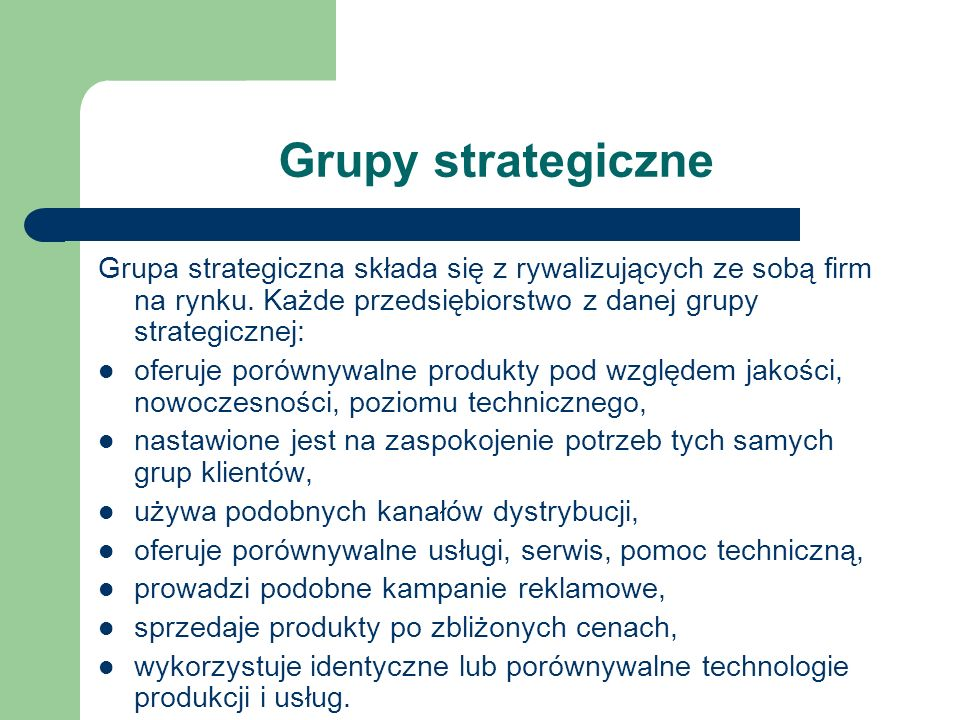 Grupy strategiczne Grupa strategiczna składa się z rywalizujących ze sobą firm na rynku. Każde przedsiębiorstwo z danej grupy strategicznej: