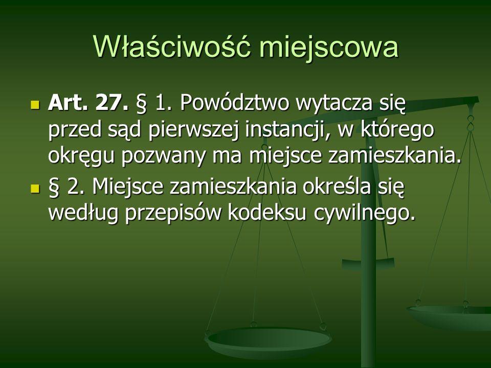Właściwość miejscowa Art. 27. § 1. Powództwo wytacza się przed sąd pierwszej instancji, w którego okręgu pozwany ma miejsce zamieszkania.