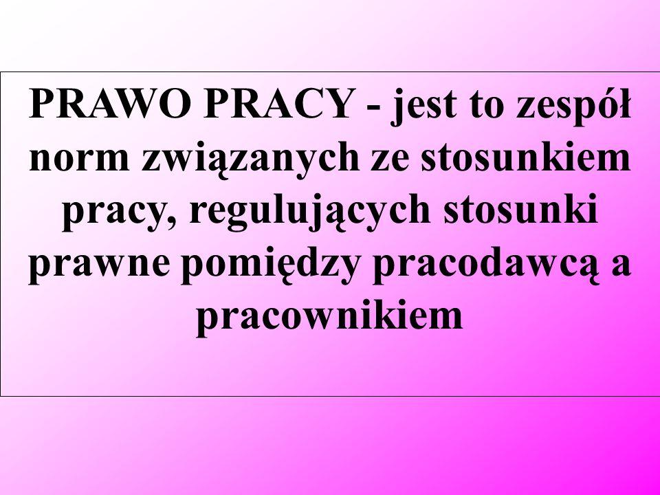 PRAWO PRACY - jest to zespół norm związanych ze stosunkiem pracy, regulujących stosunki prawne pomiędzy pracodawcą a pracownikiem