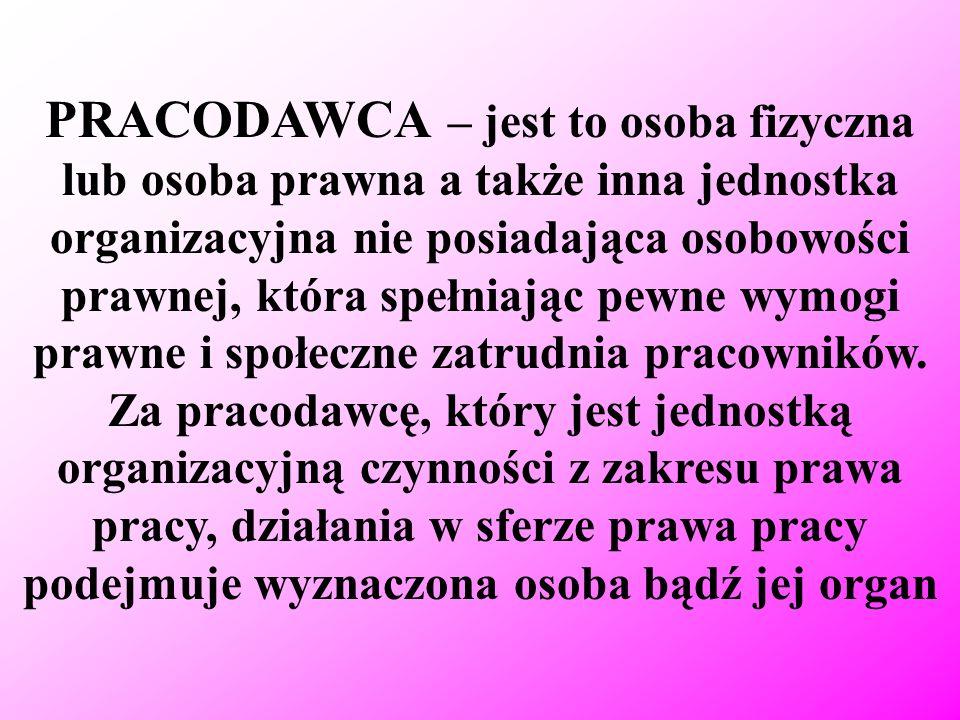 PRACODAWCA – jest to osoba fizyczna lub osoba prawna a także inna jednostka organizacyjna nie posiadająca osobowości prawnej, która spełniając pewne wymogi prawne i społeczne zatrudnia pracowników.