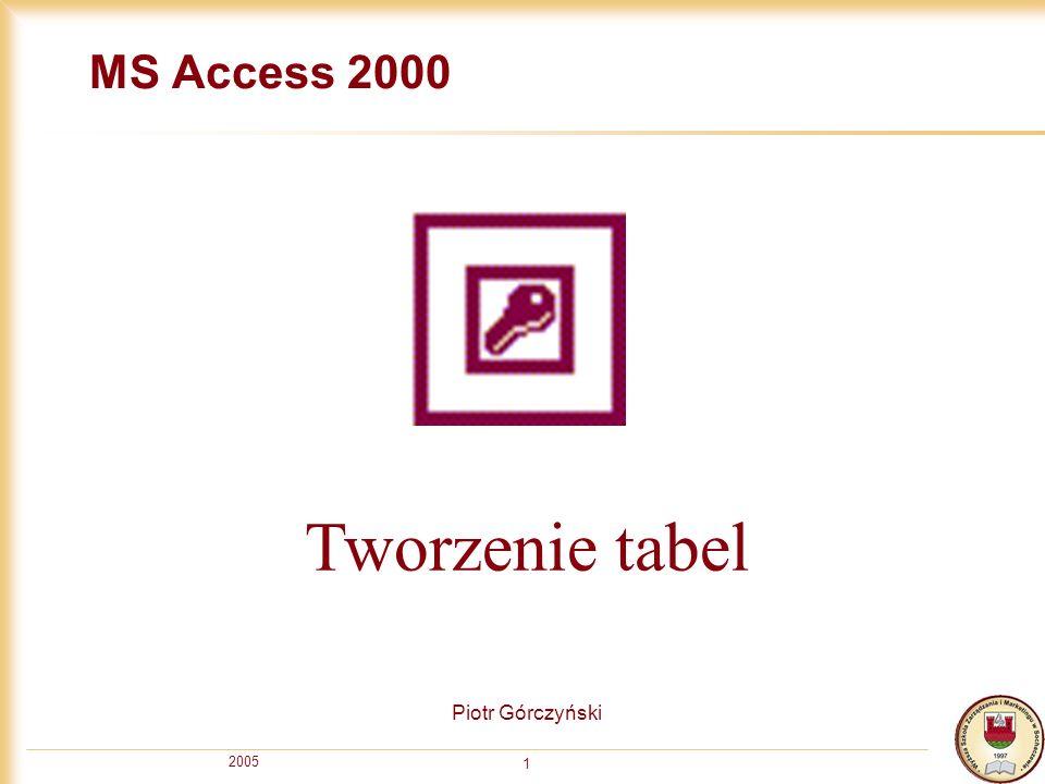 MS Access 2000 Tworzenie tabel Piotr Górczyński 2005