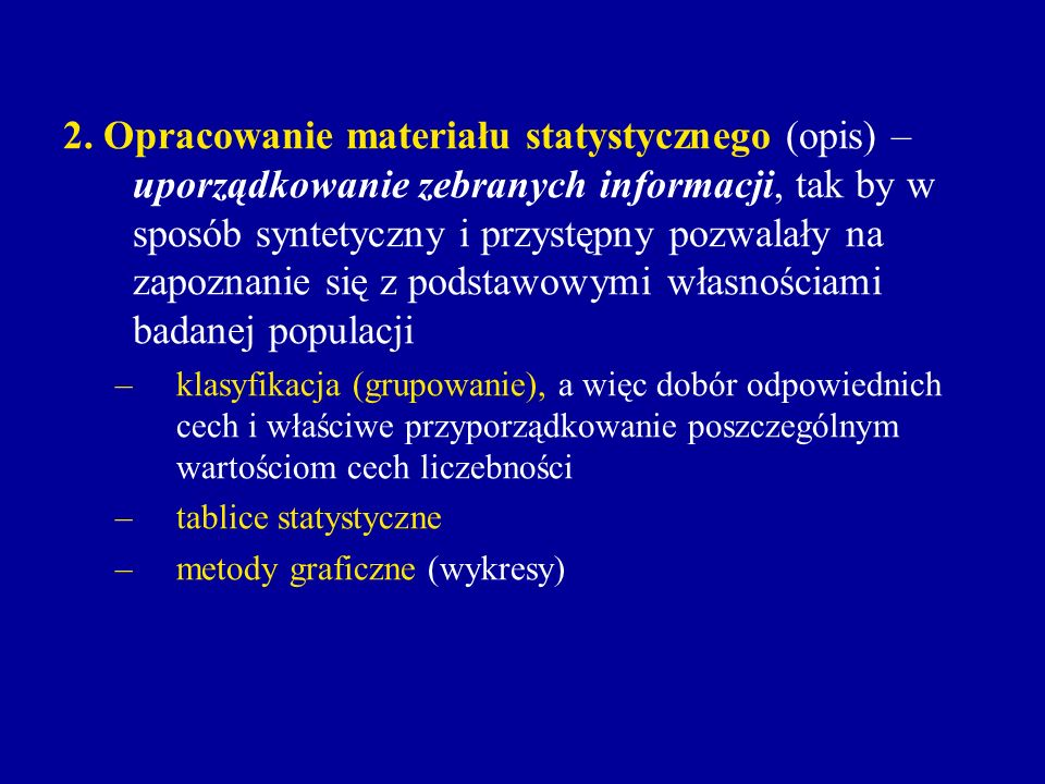 2. Opracowanie materiału statystycznego (opis) – uporządkowanie zebranych informacji, tak by w sposób syntetyczny i przystępny pozwalały na zapoznanie się z podstawowymi własnościami badanej populacji
