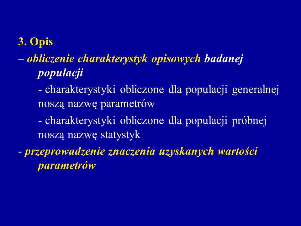 3. Opis – obliczenie charakterystyk opisowych badanej populacji. - charakterystyki obliczone dla populacji generalnej noszą nazwę parametrów.