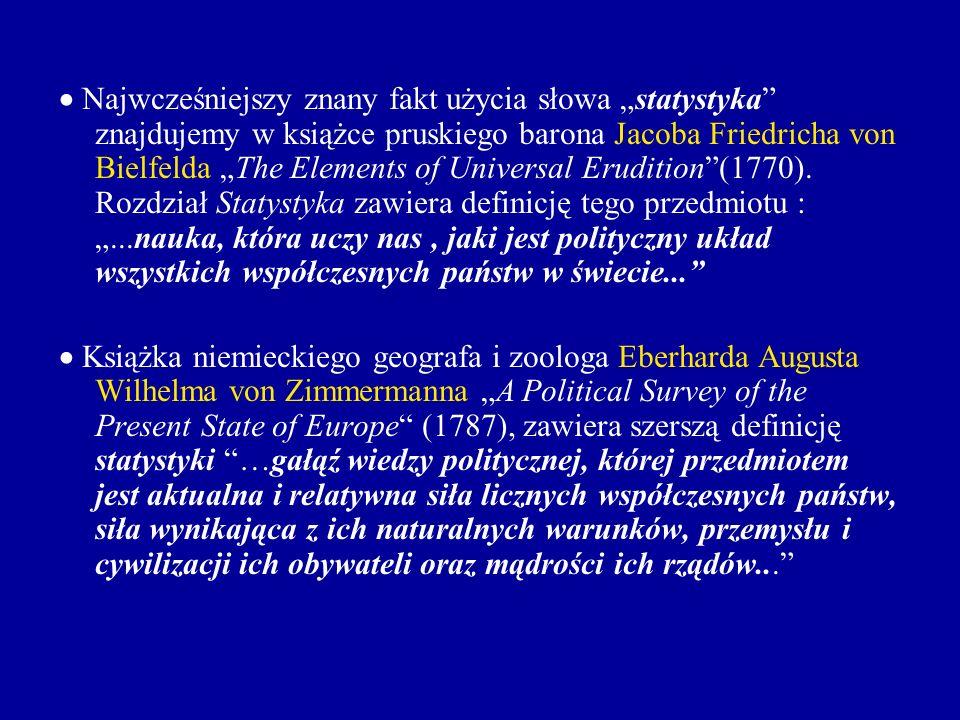 """ Najwcześniejszy znany fakt użycia słowa """"statystyka znajdujemy w książce pruskiego barona Jacoba Friedricha von Bielfelda """"The Elements of Universal Erudition (1770). Rozdział Statystyka zawiera definicję tego przedmiotu : """"...nauka, która uczy nas , jaki jest polityczny układ wszystkich współczesnych państw w świecie..."""
