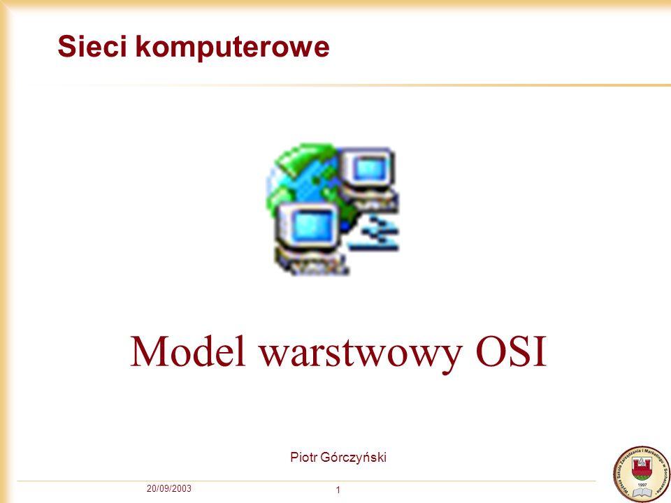 Sieci komputerowe Model warstwowy OSI Piotr Górczyński 20/09/2003