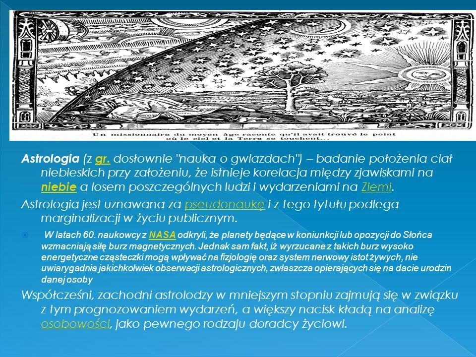Astrologia (z gr. dosłownie nauka o gwiazdach ) – badanie położenia ciał niebieskich przy założeniu, że istnieje korelacja między zjawiskami na niebie a losem poszczególnych ludzi i wydarzeniami na Ziemi.