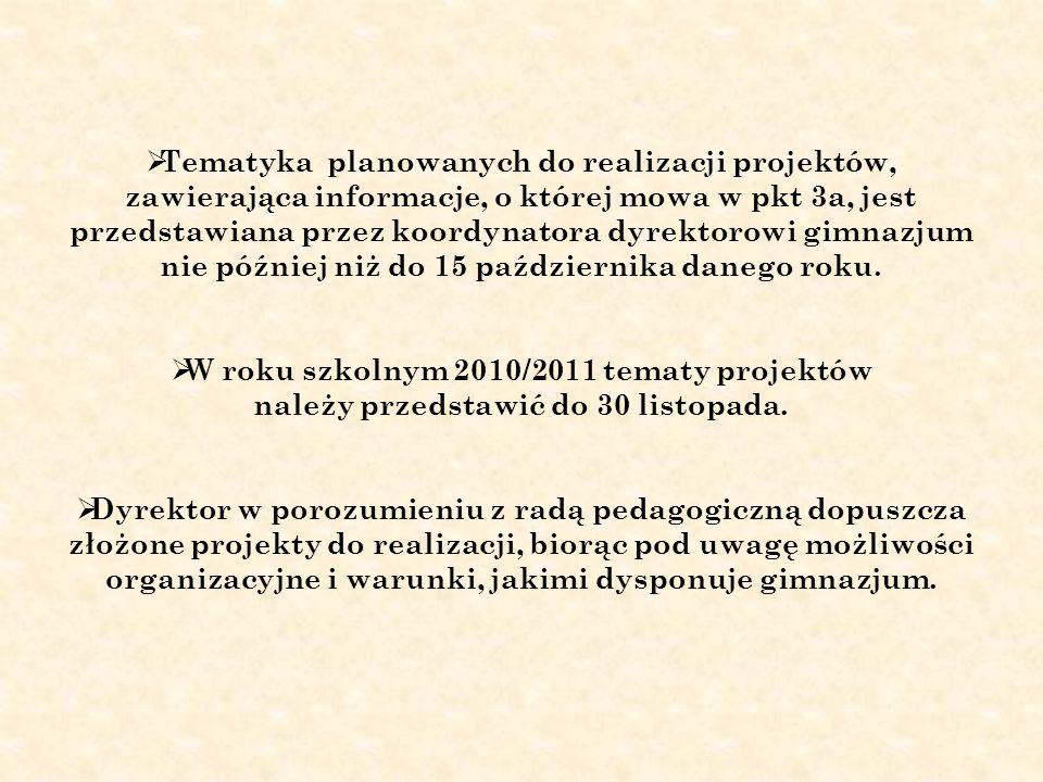 Tematyka planowanych do realizacji projektów, zawierająca informacje, o której mowa w pkt 3a, jest przedstawiana przez koordynatora dyrektorowi gimnazjum nie później niż do 15 października danego roku.