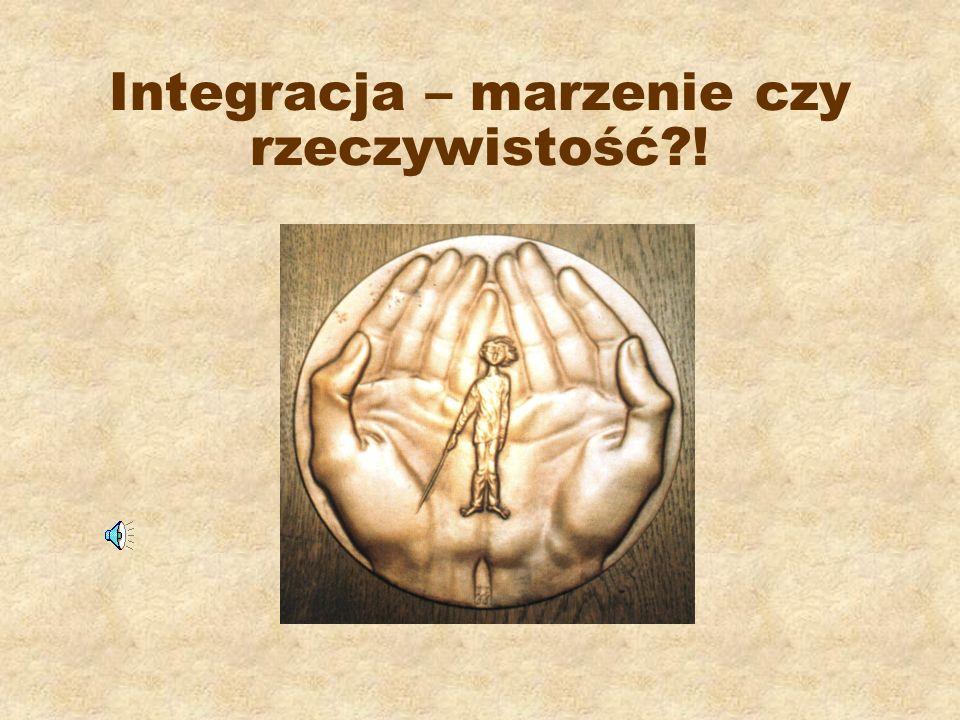 Integracja – marzenie czy rzeczywistość !