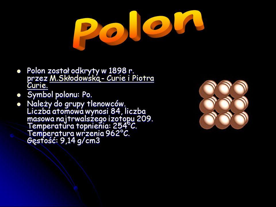 Polon Polon został odkryty w 1898 r. przez M.Skłodowską - Curie i Piotra Curie. Symbol polonu: Po.