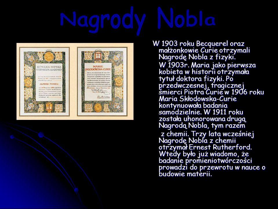 Nagrody Nobla W 1903 roku Becquerel oraz małżonkowie Curie otrzymali Nagrodę Nobla z fizyki.